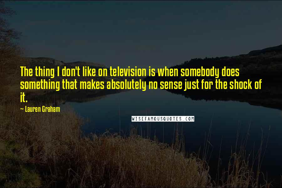Lauren Graham quotes: The thing I don't like on television is when somebody does something that makes absolutely no sense just for the shock of it.