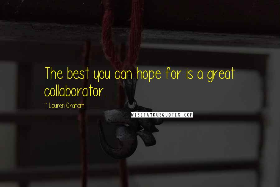 Lauren Graham quotes: The best you can hope for is a great collaborator.