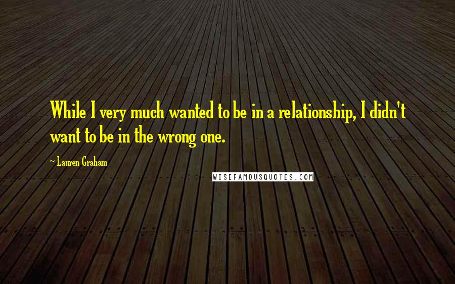 Lauren Graham quotes: While I very much wanted to be in a relationship, I didn't want to be in the wrong one.