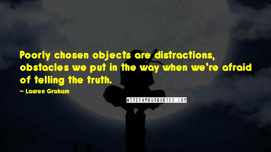 Lauren Graham quotes: Poorly chosen objects are distractions, obstacles we put in the way when we're afraid of telling the truth.