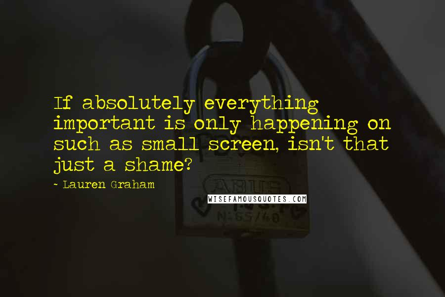 Lauren Graham quotes: If absolutely everything important is only happening on such as small screen, isn't that just a shame?