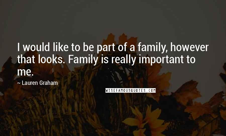 Lauren Graham quotes: I would like to be part of a family, however that looks. Family is really important to me.