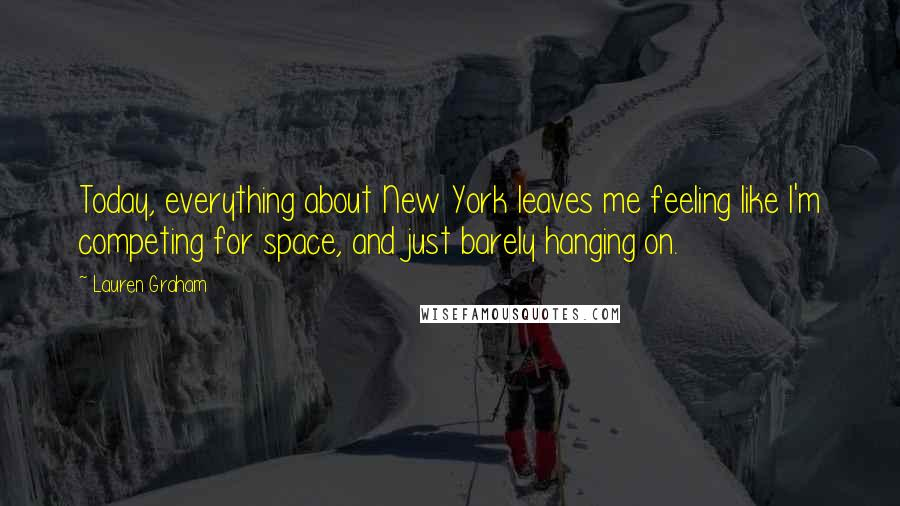 Lauren Graham quotes: Today, everything about New York leaves me feeling like I'm competing for space, and just barely hanging on.