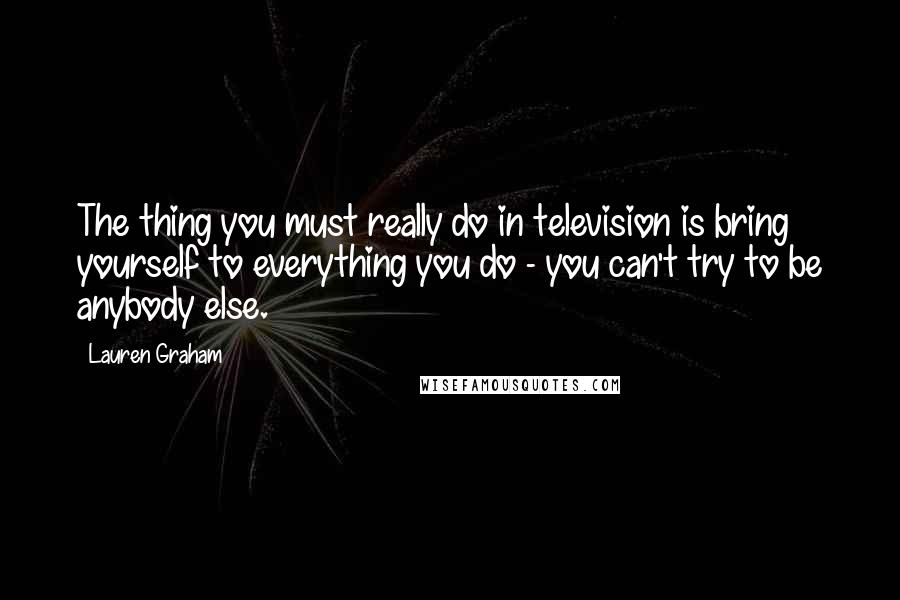 Lauren Graham quotes: The thing you must really do in television is bring yourself to everything you do - you can't try to be anybody else.