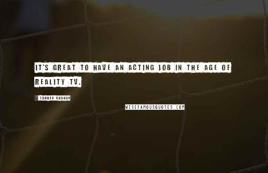 Lauren Graham quotes: It's great to have an acting job in the age of Reality TV.