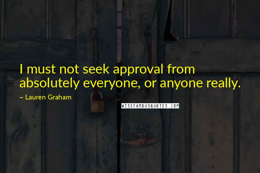Lauren Graham quotes: I must not seek approval from absolutely everyone, or anyone really.