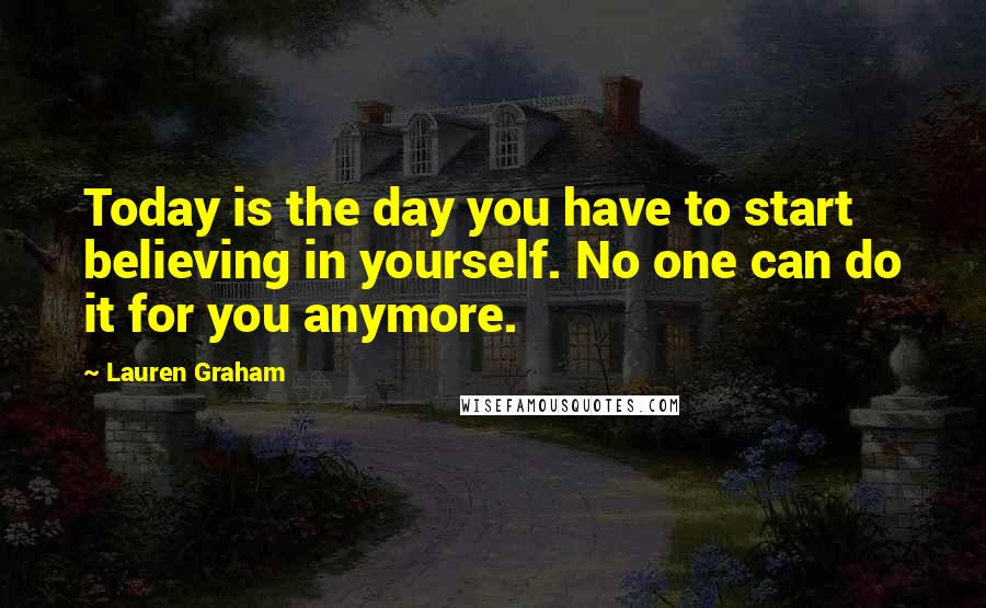Lauren Graham quotes: Today is the day you have to start believing in yourself. No one can do it for you anymore.