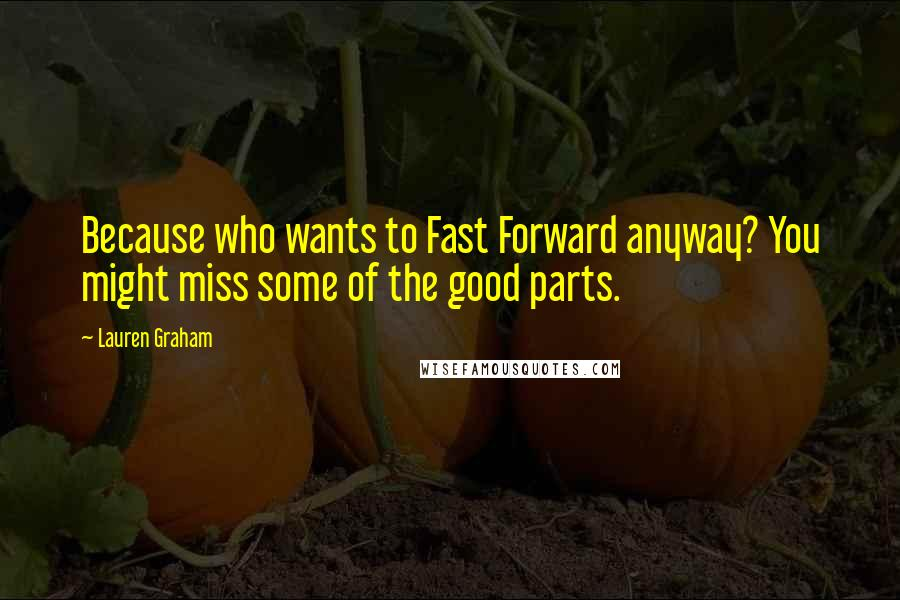 Lauren Graham quotes: Because who wants to Fast Forward anyway? You might miss some of the good parts.