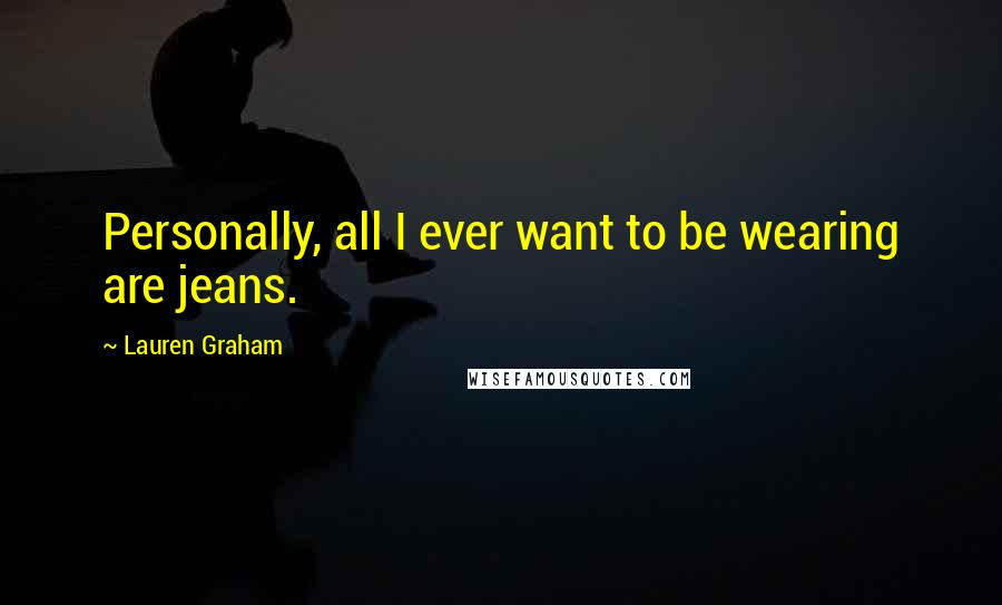 Lauren Graham quotes: Personally, all I ever want to be wearing are jeans.