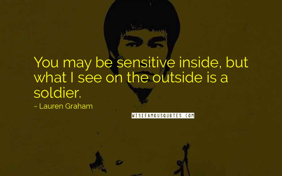 Lauren Graham quotes: You may be sensitive inside, but what I see on the outside is a soldier.
