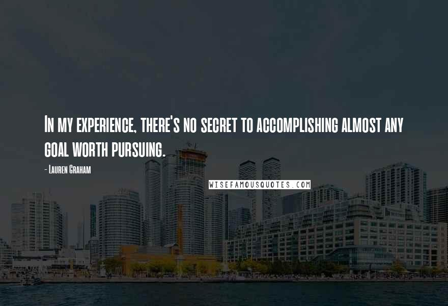 Lauren Graham quotes: In my experience, there's no secret to accomplishing almost any goal worth pursuing.