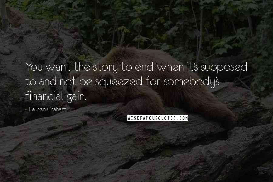 Lauren Graham quotes: You want the story to end when it's supposed to and not be squeezed for somebody's financial gain.