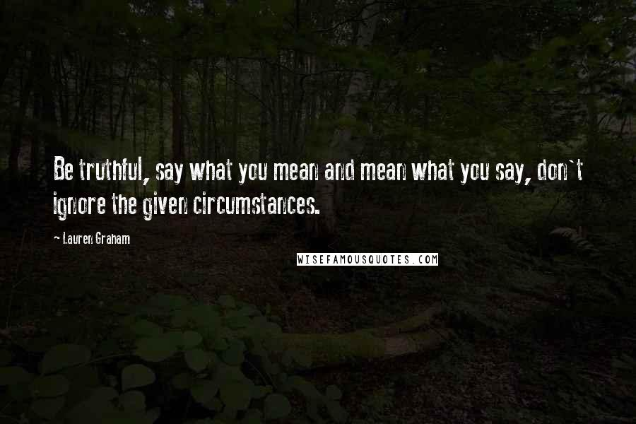 Lauren Graham quotes: Be truthful, say what you mean and mean what you say, don't ignore the given circumstances.