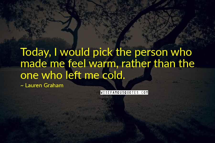 Lauren Graham quotes: Today, I would pick the person who made me feel warm, rather than the one who left me cold.