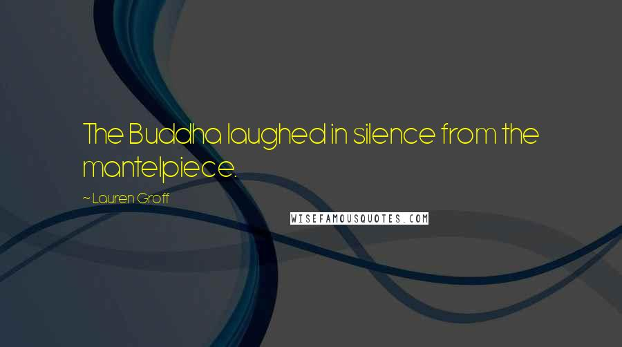 Lauren Groff quotes: The Buddha laughed in silence from the mantelpiece.
