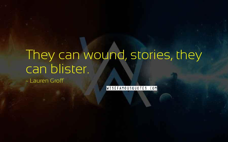 Lauren Groff quotes: They can wound, stories, they can blister.