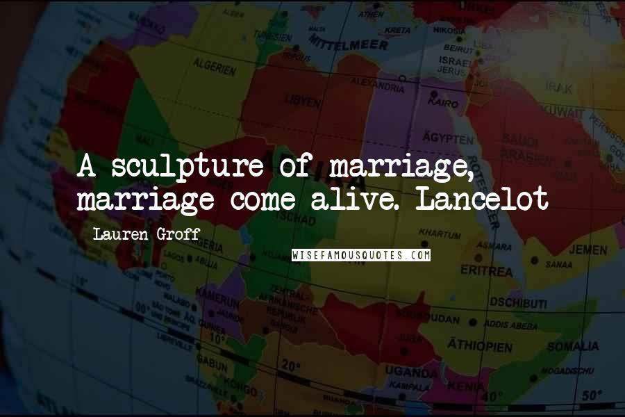 Lauren Groff quotes: A sculpture of marriage, marriage come alive. Lancelot
