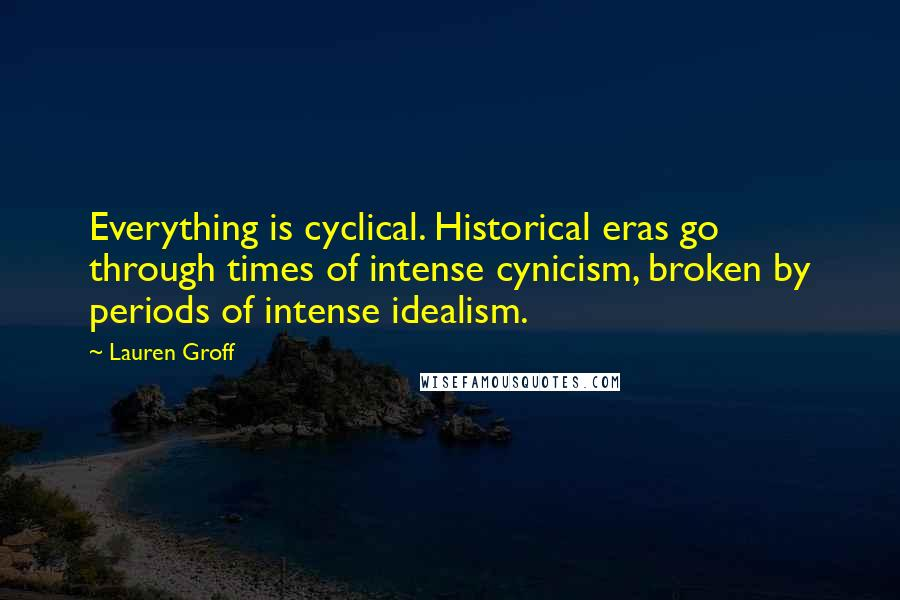 Lauren Groff quotes: Everything is cyclical. Historical eras go through times of intense cynicism, broken by periods of intense idealism.
