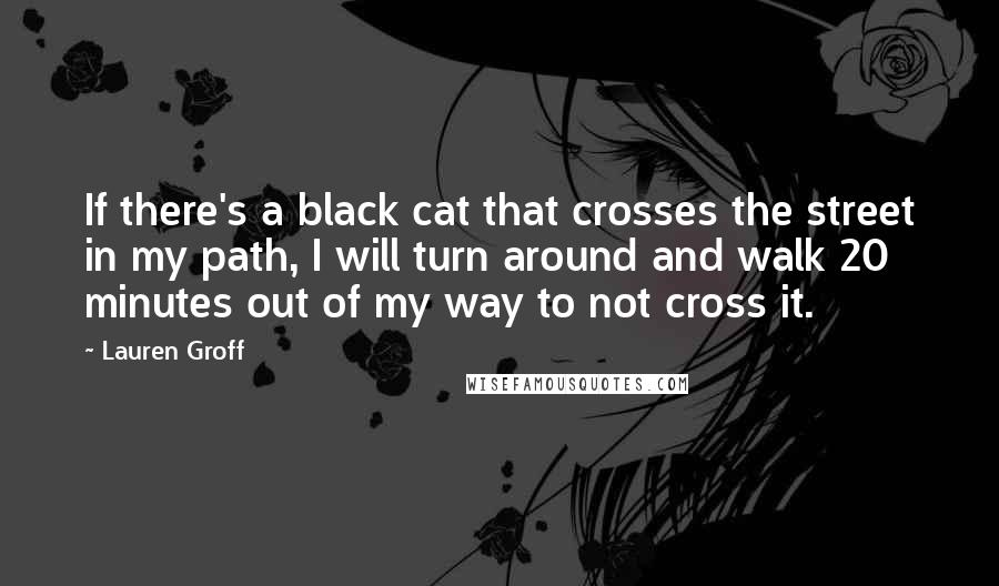 Lauren Groff quotes: If there's a black cat that crosses the street in my path, I will turn around and walk 20 minutes out of my way to not cross it.