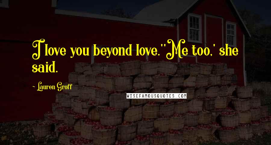 Lauren Groff quotes: I love you beyond love.''Me too,' she said.