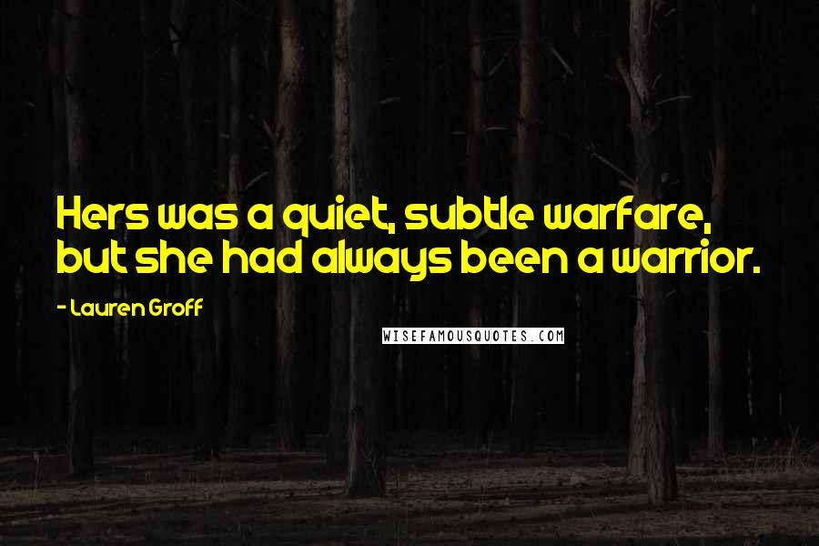 Lauren Groff quotes: Hers was a quiet, subtle warfare, but she had always been a warrior.