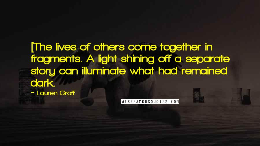 Lauren Groff quotes: [The lives of others come together in fragments. A light shining off a separate story can illuminate what had remained dark.