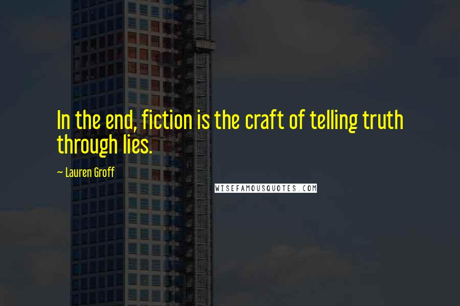 Lauren Groff quotes: In the end, fiction is the craft of telling truth through lies.
