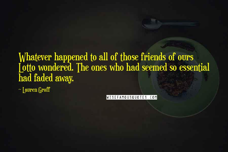 Lauren Groff quotes: Whatever happened to all of those friends of ours Lotto wondered. The ones who had seemed so essential had faded away.