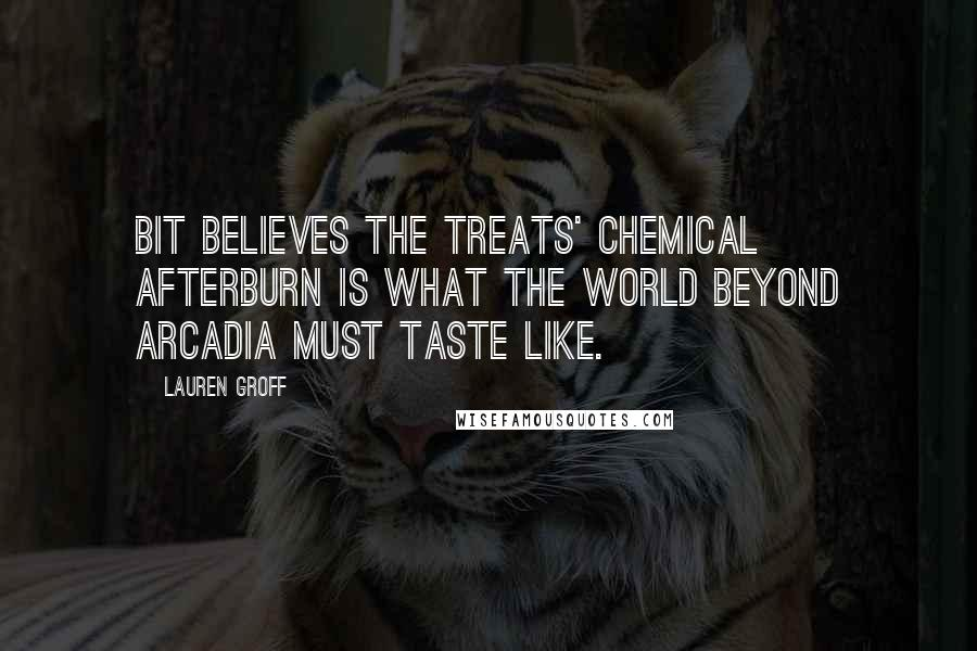 Lauren Groff quotes: Bit believes the treats' chemical afterburn is what the world beyond Arcadia must taste like.