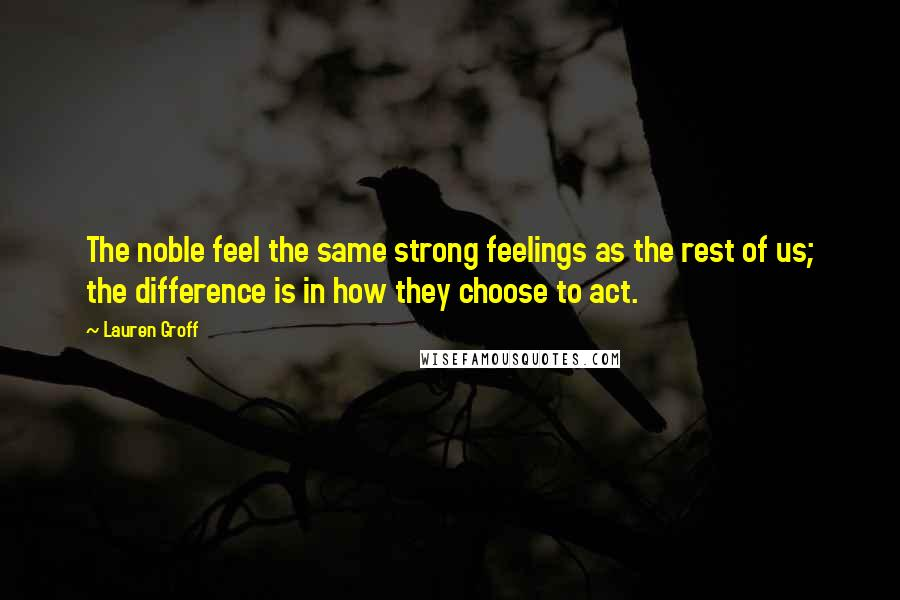 Lauren Groff quotes: The noble feel the same strong feelings as the rest of us; the difference is in how they choose to act.