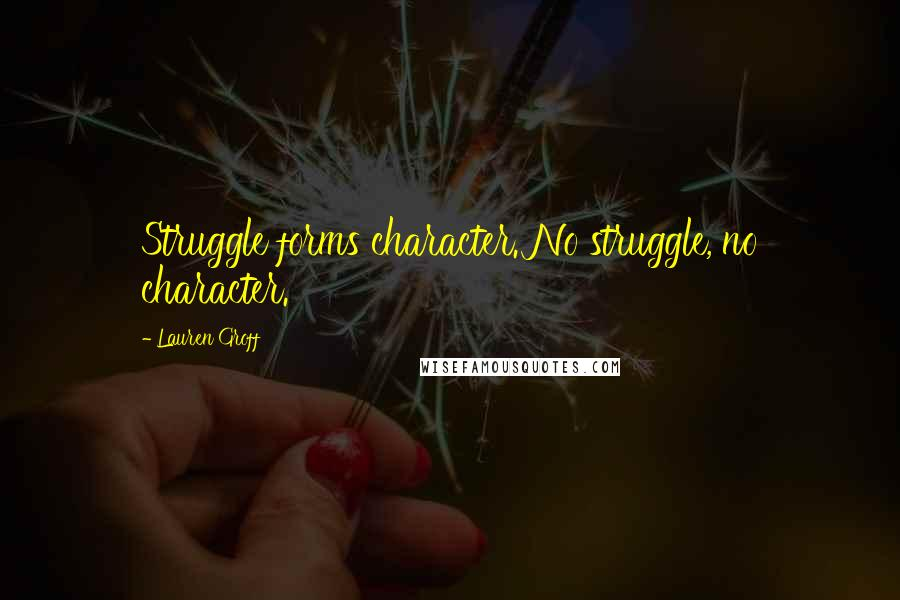 Lauren Groff quotes: Struggle forms character. No struggle, no character.