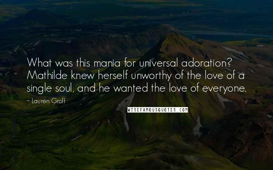Lauren Groff quotes: What was this mania for universal adoration? Mathilde knew herself unworthy of the love of a single soul, and he wanted the love of everyone.