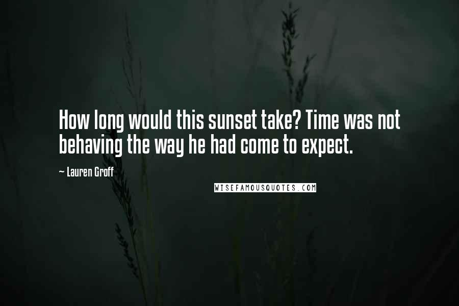 Lauren Groff quotes: How long would this sunset take? Time was not behaving the way he had come to expect.