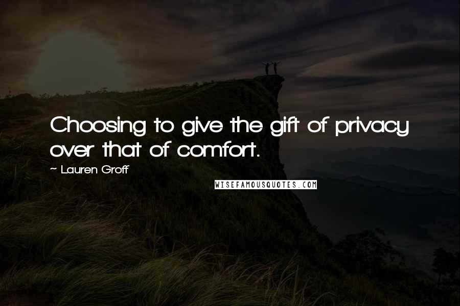 Lauren Groff quotes: Choosing to give the gift of privacy over that of comfort.