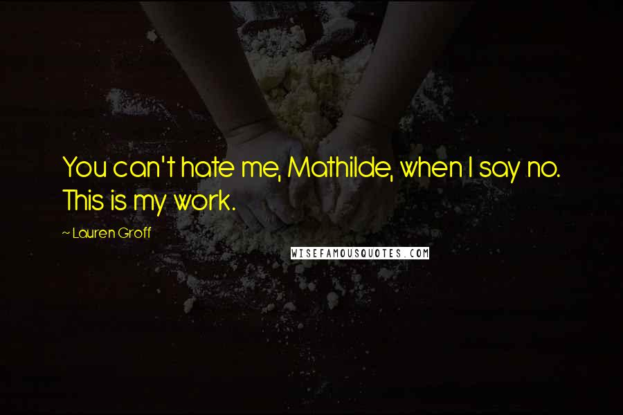 Lauren Groff quotes: You can't hate me, Mathilde, when I say no. This is my work.