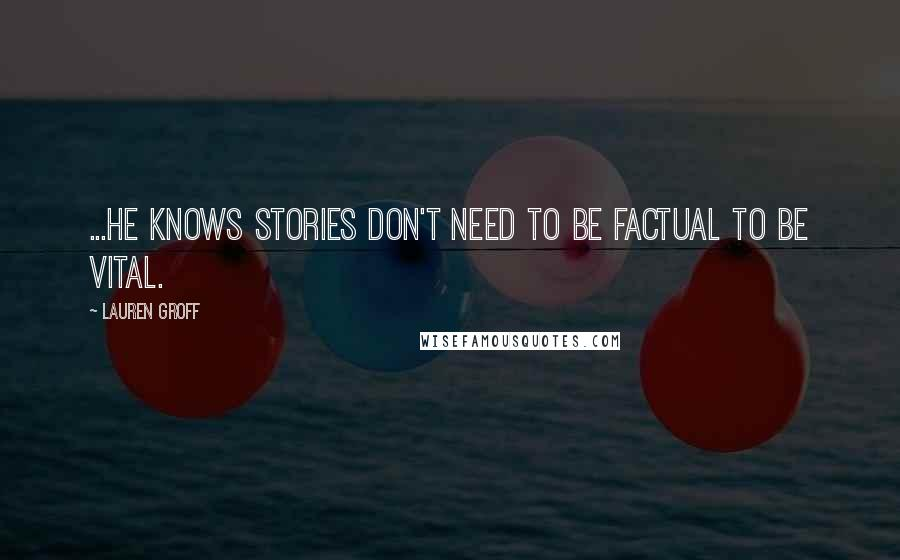 Lauren Groff quotes: ...he knows stories don't need to be factual to be vital.