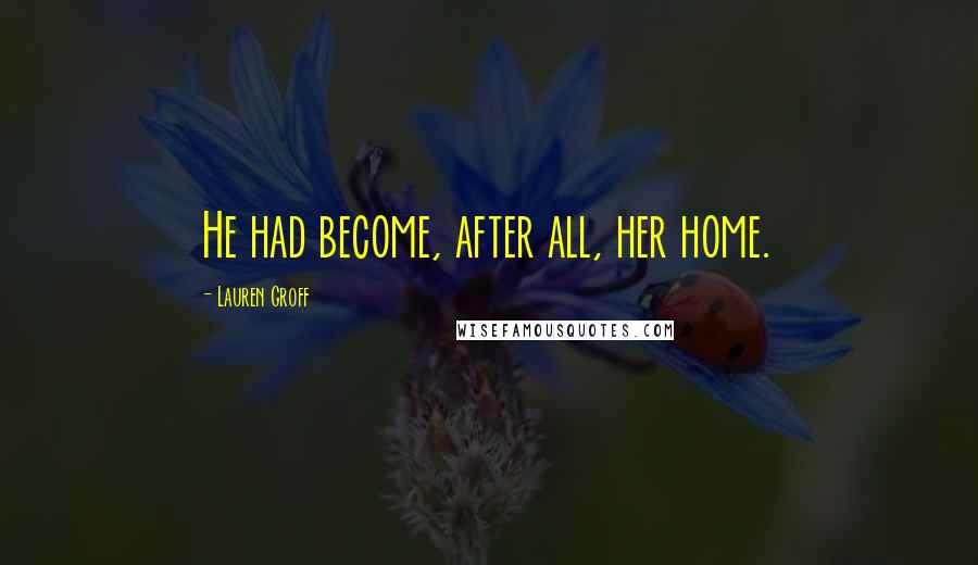 Lauren Groff quotes: He had become, after all, her home.