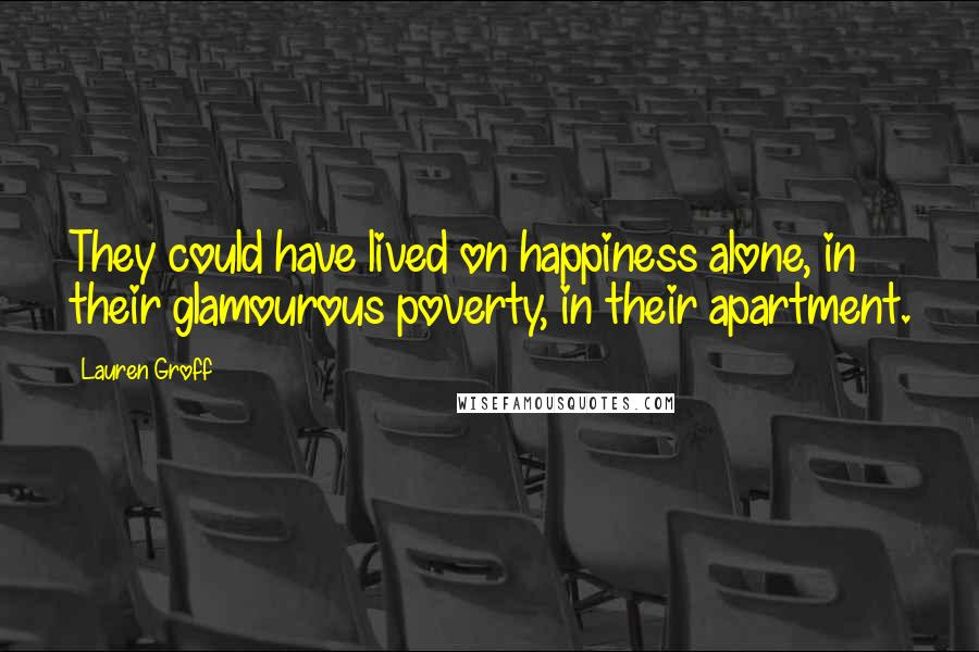 Lauren Groff quotes: They could have lived on happiness alone, in their glamourous poverty, in their apartment.