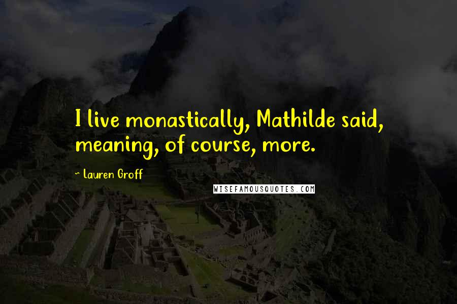 Lauren Groff quotes: I live monastically, Mathilde said, meaning, of course, more.