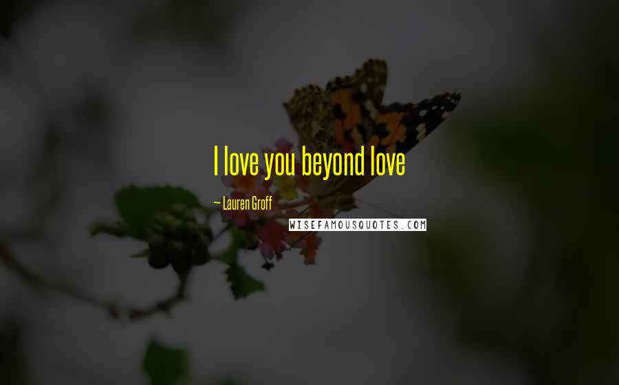 Lauren Groff quotes: I love you beyond love