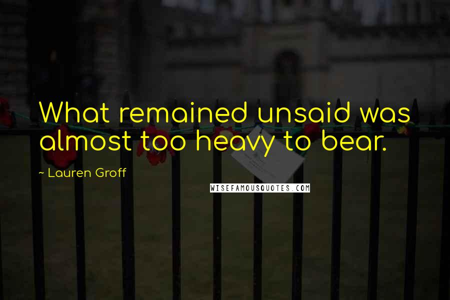Lauren Groff quotes: What remained unsaid was almost too heavy to bear.