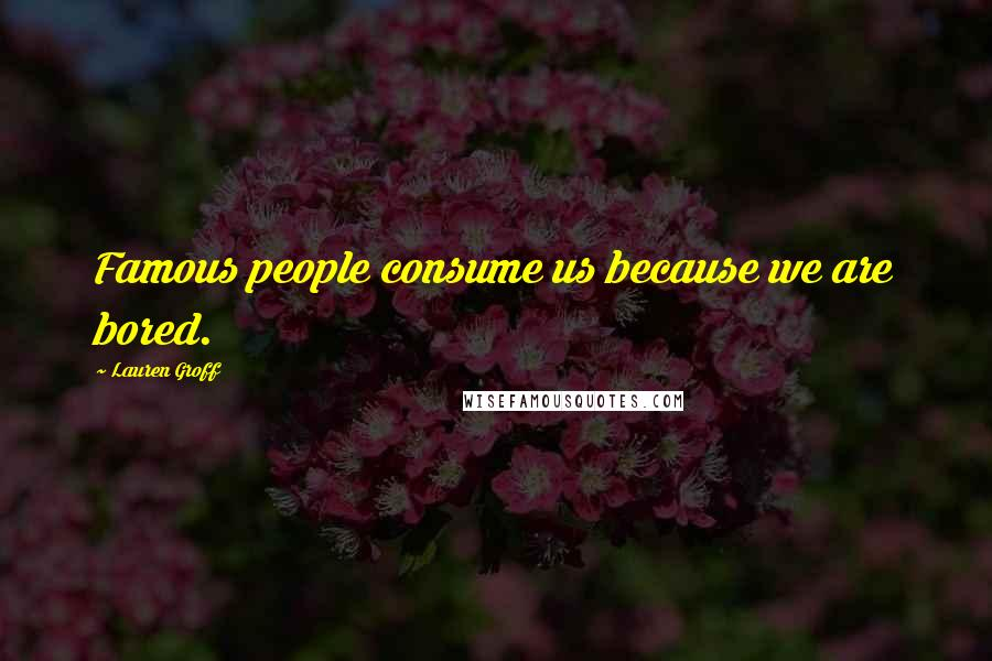 Lauren Groff quotes: Famous people consume us because we are bored.