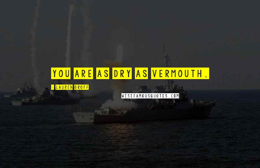 Lauren Groff quotes: You are as dry as vermouth.