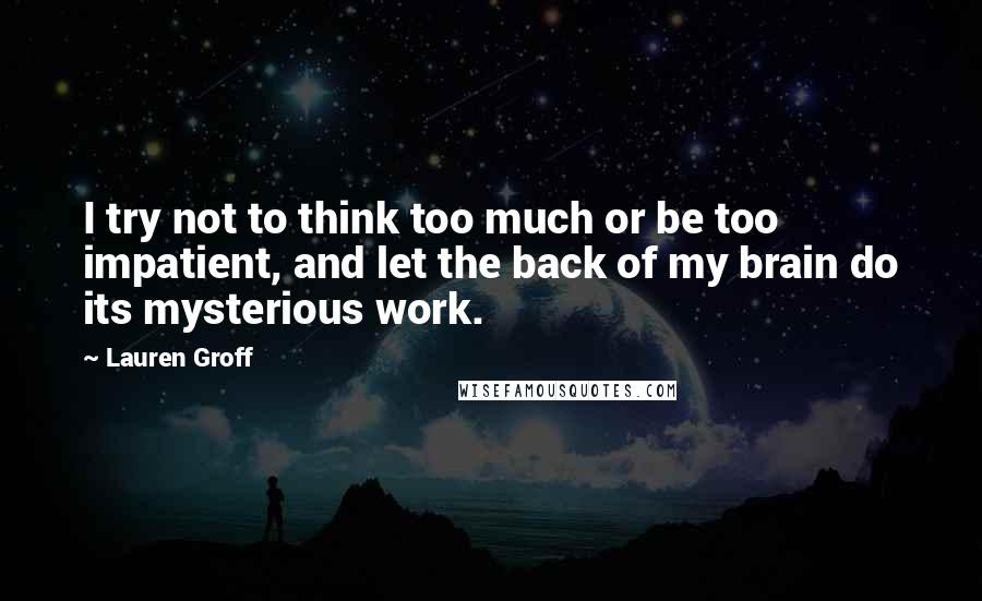 Lauren Groff quotes: I try not to think too much or be too impatient, and let the back of my brain do its mysterious work.