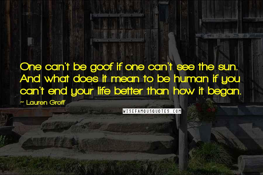 Lauren Groff quotes: One can't be goof if one can't see the sun. And what does it mean to be human if you can't end your life better than how it began.