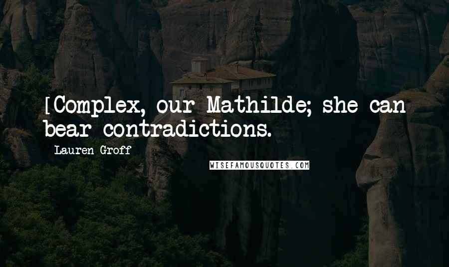 Lauren Groff quotes: [Complex, our Mathilde; she can bear contradictions.]
