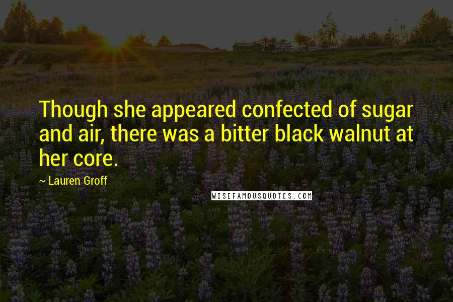 Lauren Groff quotes: Though she appeared confected of sugar and air, there was a bitter black walnut at her core.