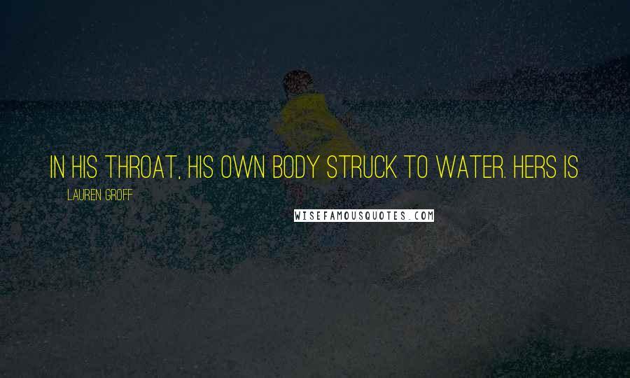 Lauren Groff quotes: In his throat, his own body struck to water. Hers is