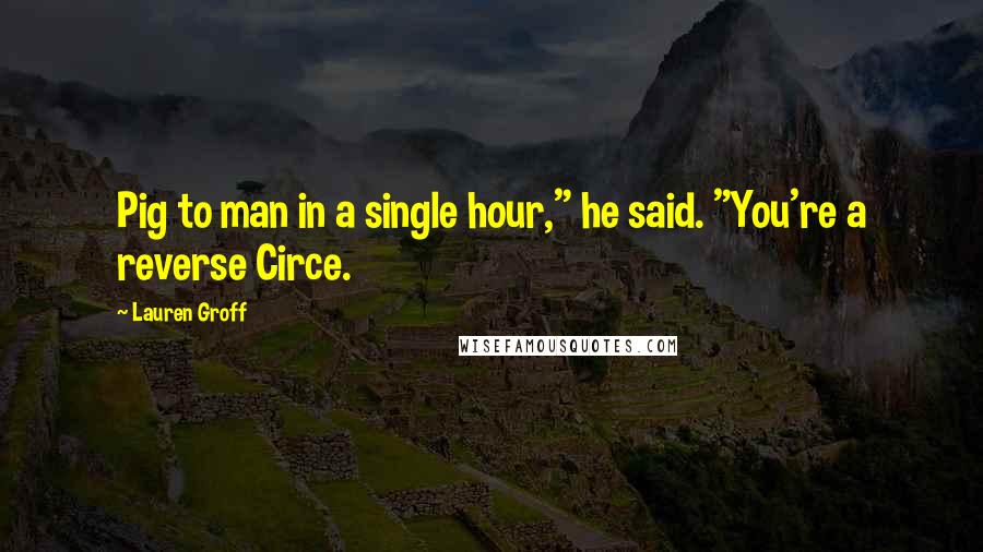 "Lauren Groff quotes: Pig to man in a single hour,"" he said. ""You're a reverse Circe."