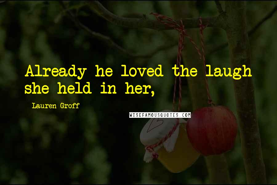 Lauren Groff quotes: Already he loved the laugh she held in her,